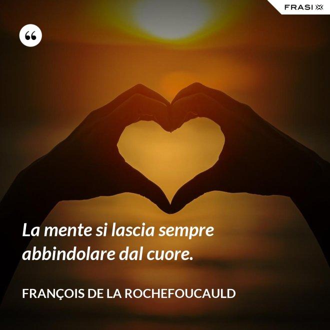 La mente si lascia sempre abbindolare dal cuore. - François de La Rochefoucauld