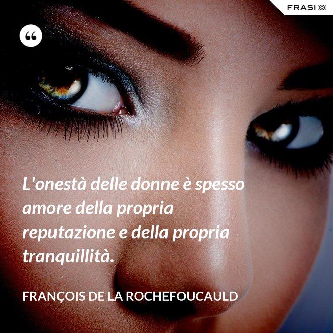 L'onestà delle donne è spesso amore della propria reputazione e della propria tranquillità. - François de La Rochefoucauld