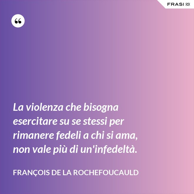 La violenza che bisogna esercitare su se stessi per rimanere fedeli a chi si ama, non vale più di un'infedeltà. - François de La Rochefoucauld