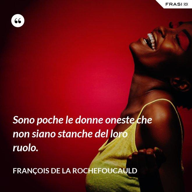 Sono poche le donne oneste che non siano stanche del loro ruolo. - François de La Rochefoucauld