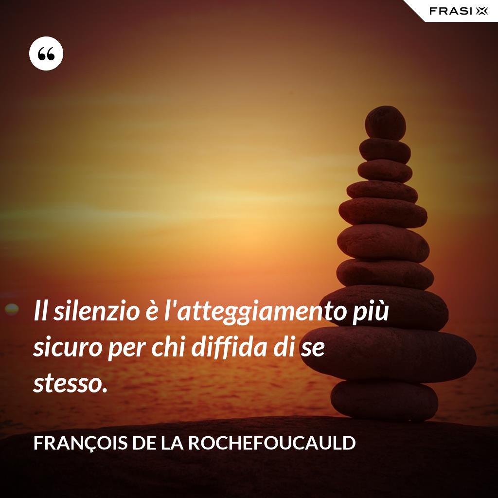 Il silenzio è l'atteggiamento più sicuro per chi diffida di se stesso. - François de La Rochefoucauld