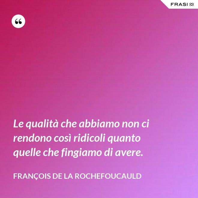 Le qualità che abbiamo non ci rendono così ridicoli quanto quelle che fingiamo di avere. - François de La Rochefoucauld