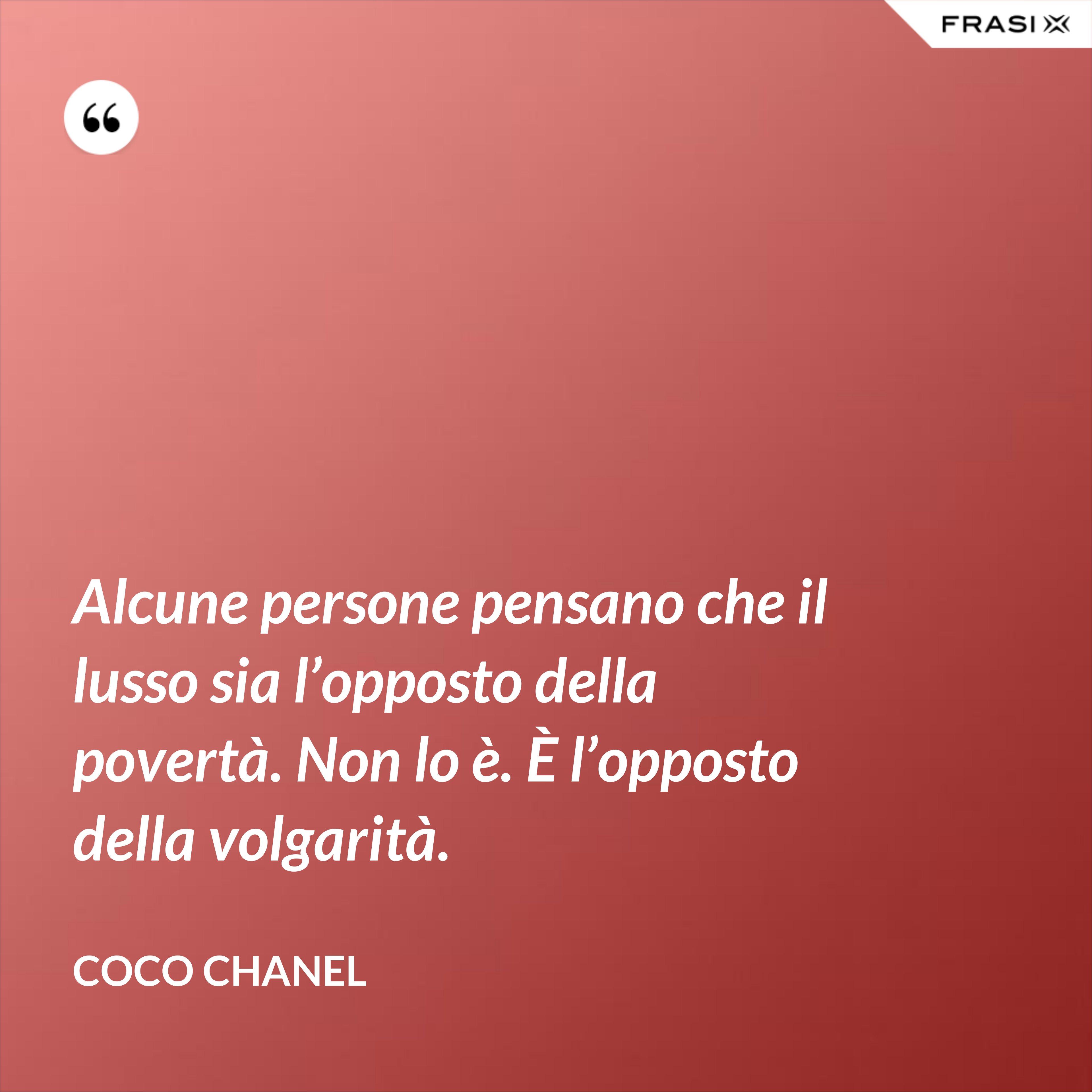 Alcune persone pensano che il lusso sia l'opposto della povertà. Non lo è. È l'opposto della volgarità. - Coco Chanel
