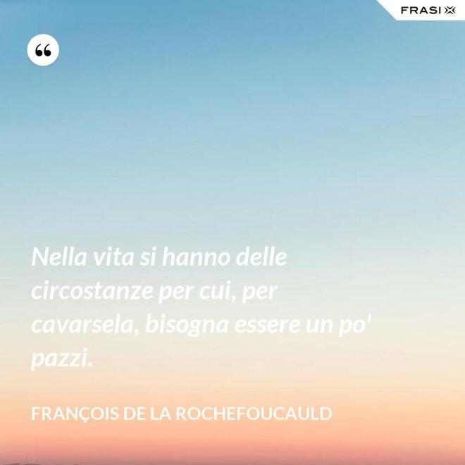 Nella vita si hanno delle circostanze per cui, per cavarsela, bisogna essere un po' pazzi. - François de La Rochefoucauld