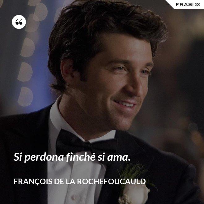 Si perdona finché si ama. - François de La Rochefoucauld