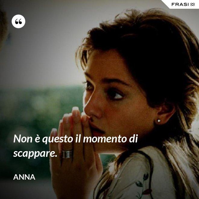 Non è questo il momento di scappare. - Anna