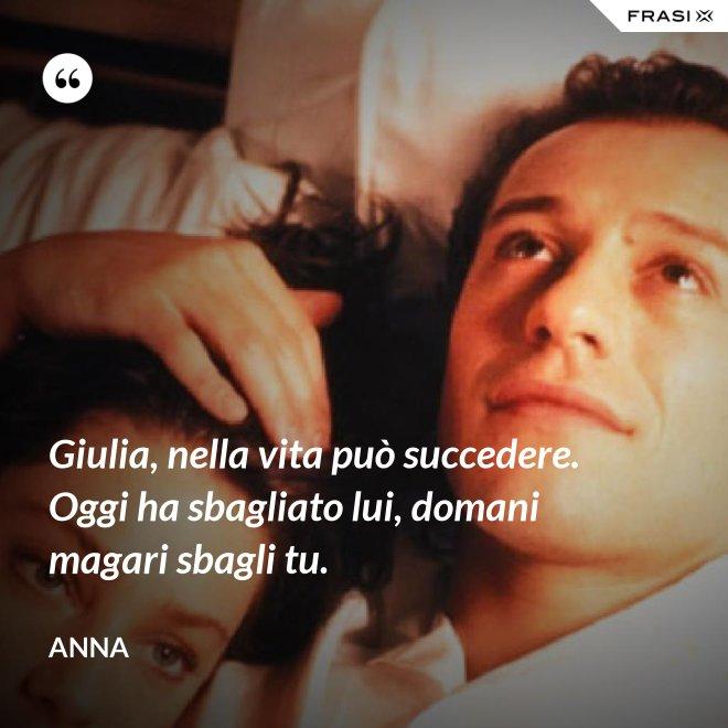 Giulia, nella vita può succedere. Oggi ha sbagliato lui, domani magari sbagli tu. - Anna