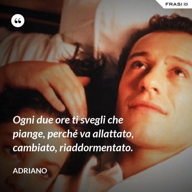 Ogni due ore ti svegli che piange, perché va allattato, cambiato, riaddormentato. - Adriano