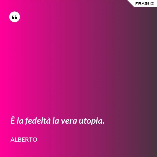È la fedeltà la vera utopia. - Alberto