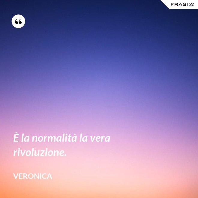 È la normalità la vera rivoluzione. - Veronica