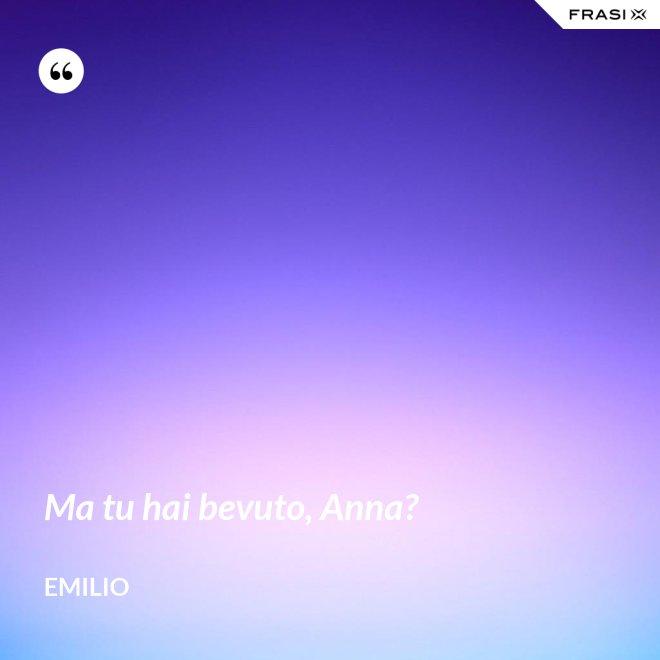 Ma tu hai bevuto, Anna? - Emilio