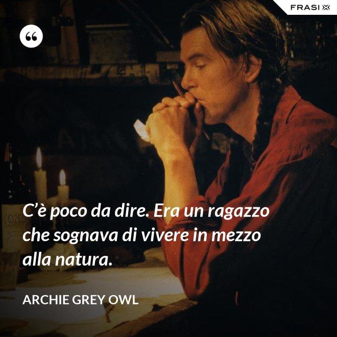 C'è poco da dire. Era un ragazzo che sognava di vivere in mezzo alla natura. - Archie Grey Owl