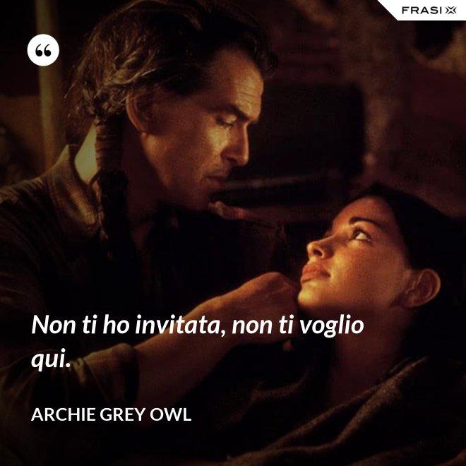 Non ti ho invitata, non ti voglio qui. - Archie Grey Owl