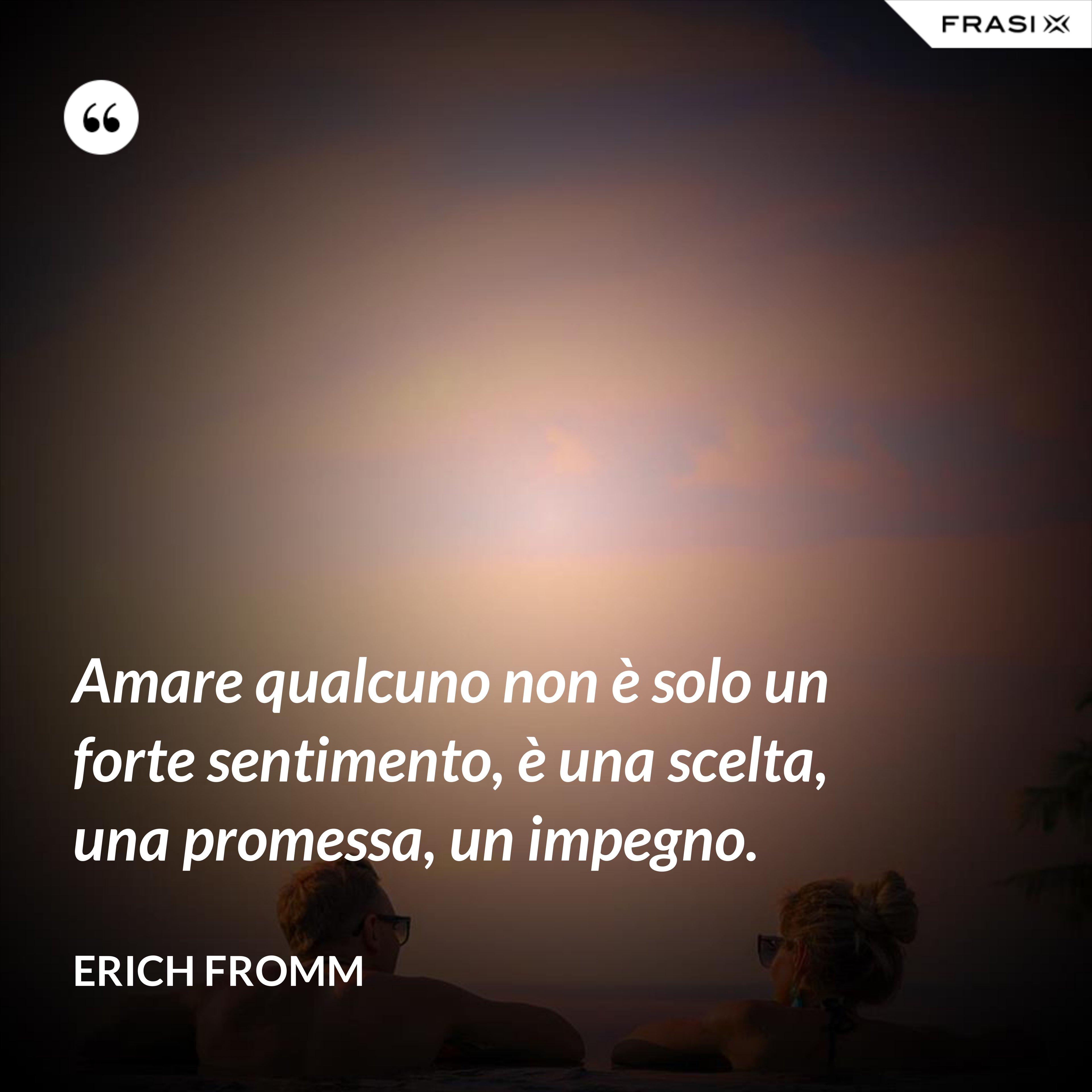 Amare qualcuno non è solo un forte sentimento, è una scelta, una promessa, un impegno. - Erich Fromm