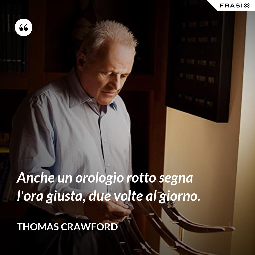 Anche un orologio rotto segna l'ora giusta, due volte al giorno. - Thomas Crawford