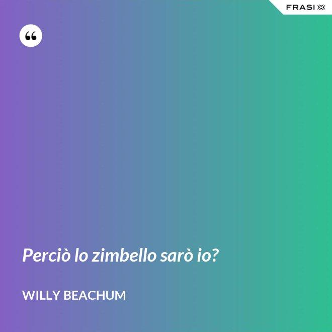 Perciò lo zimbello sarò io? - Willy Beachum
