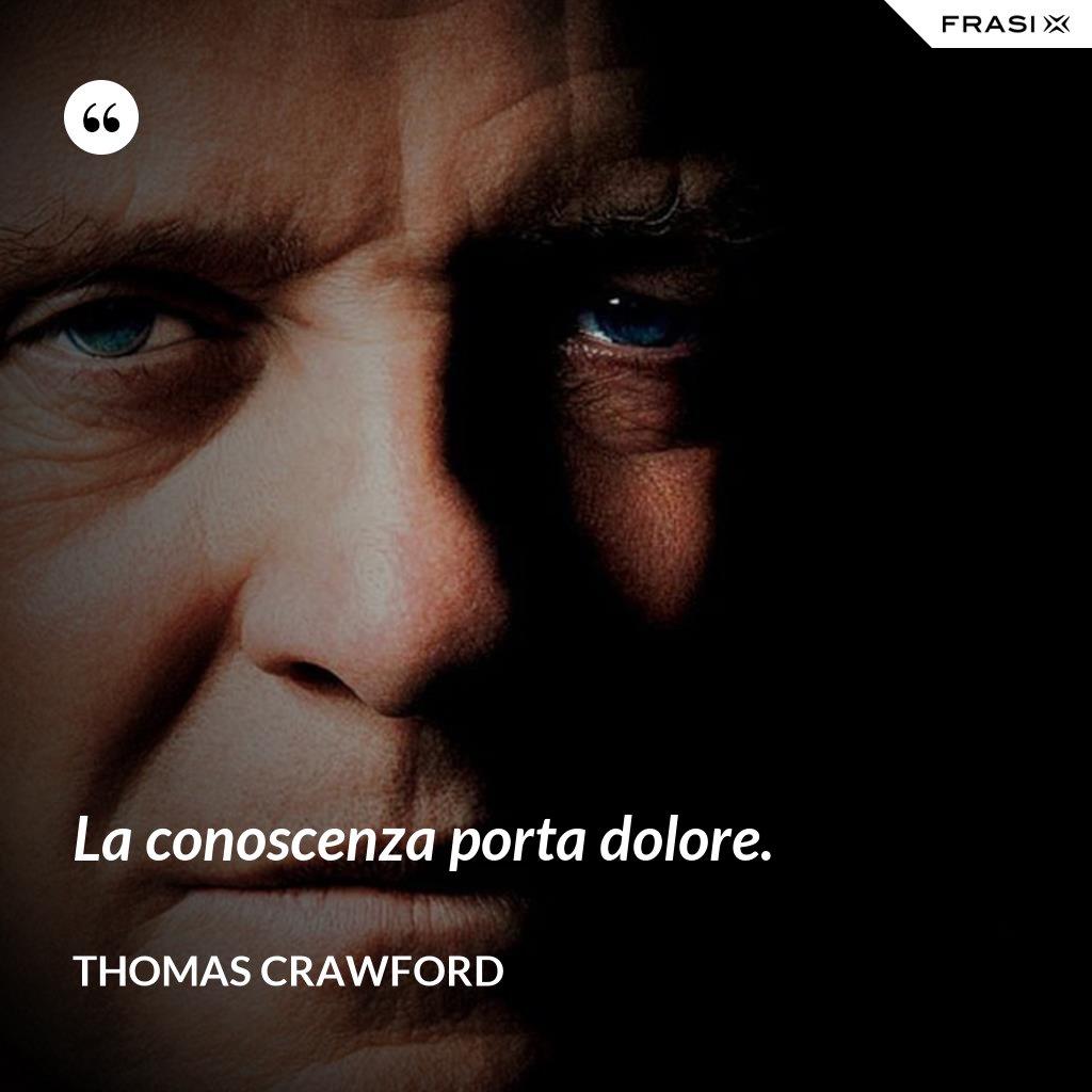 La conoscenza porta dolore. - Thomas Crawford