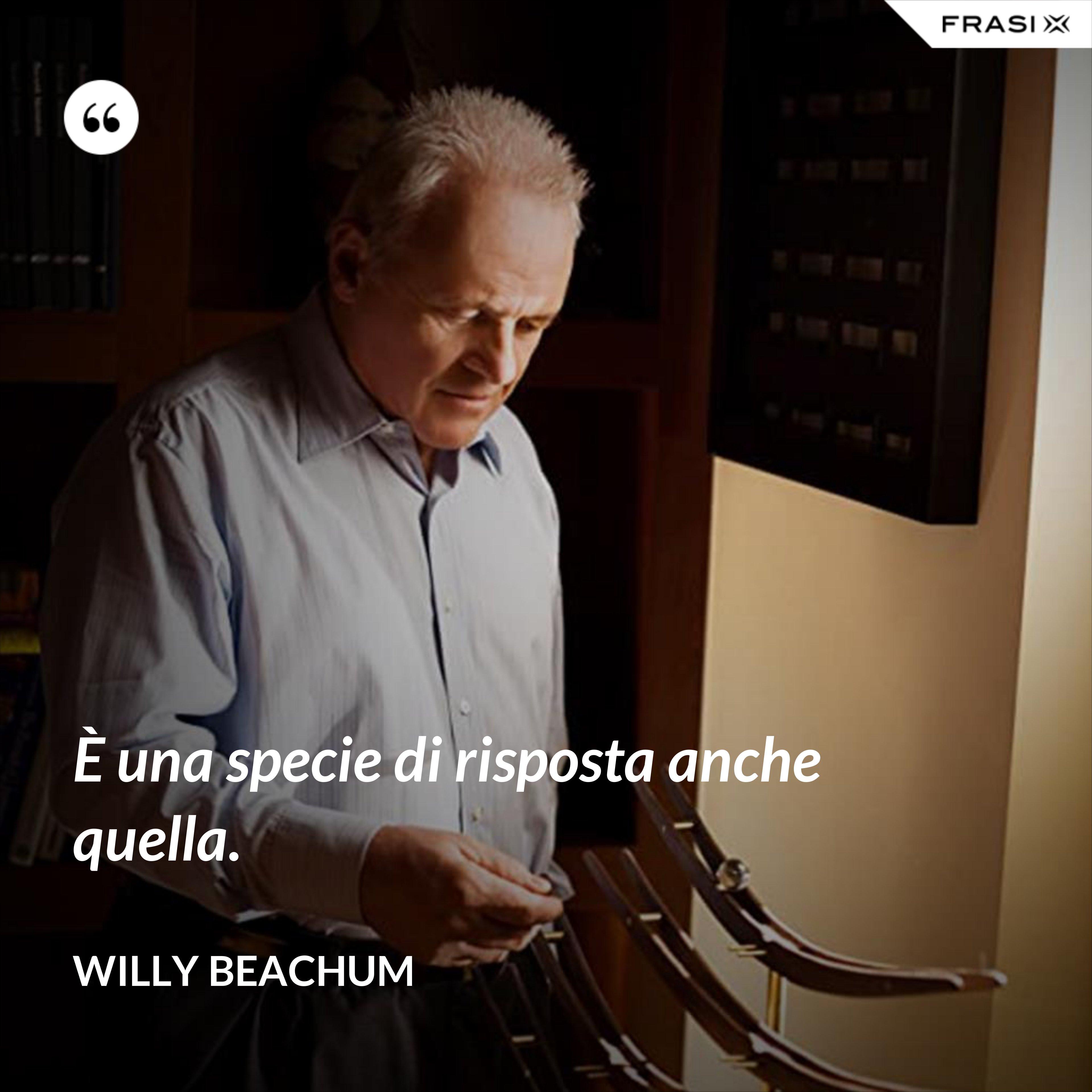 È una specie di risposta anche quella. - Willy Beachum