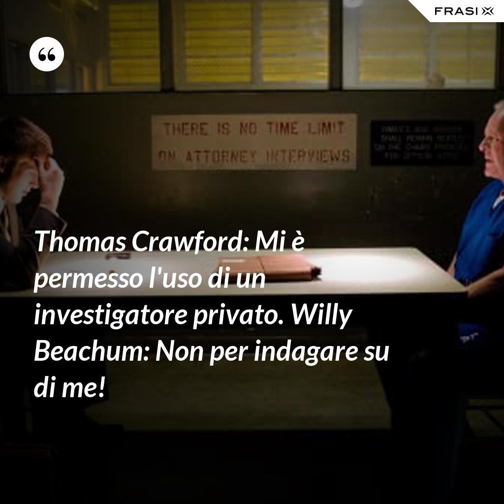 Thomas Crawford: Mi è permesso l'uso di un investigatore privato. Willy Beachum: Non per indagare su di me! - Anonimo