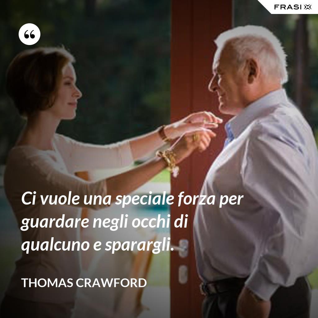 Ci vuole una speciale forza per guardare negli occhi di qualcuno e sparargli. - Thomas Crawford