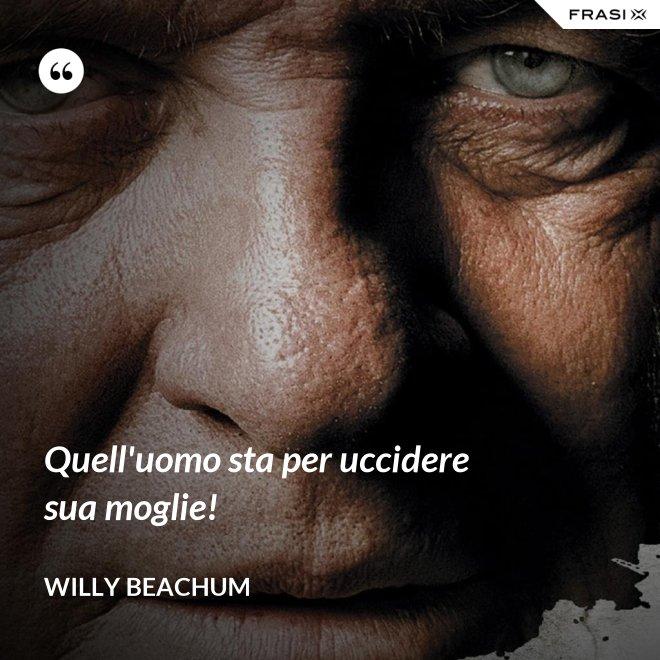 Quell'uomo sta per uccidere sua moglie! - Willy Beachum
