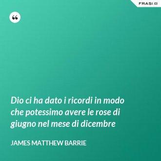 Dio ci ha dato i ricordi in modo che potessimo avere le rose di giugno nel mese di dicembre - James Matthew Barrie