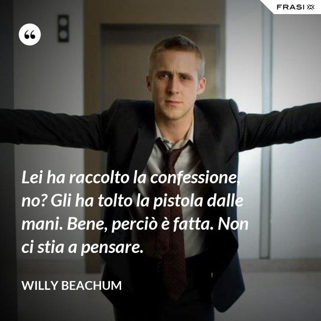 Lei ha raccolto la confessione, no? Gli ha tolto la pistola dalle mani. Bene, perciò è fatta. Non ci stia a pensare. - Willy Beachum