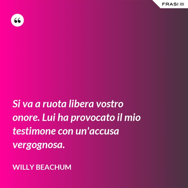 Si va a ruota libera vostro onore. Lui ha provocato il mio testimone con un'accusa vergognosa. - Willy Beachum
