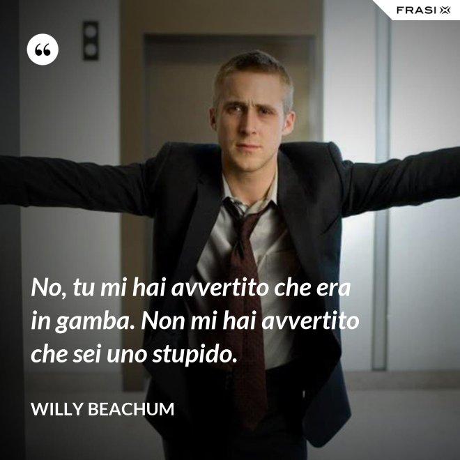 No, tu mi hai avvertito che era in gamba. Non mi hai avvertito che sei uno stupido. - Willy Beachum