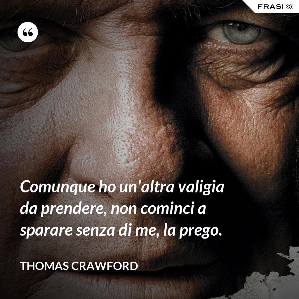 Comunque ho un'altra valigia da prendere, non cominci a sparare senza di me, la prego. - Thomas Crawford