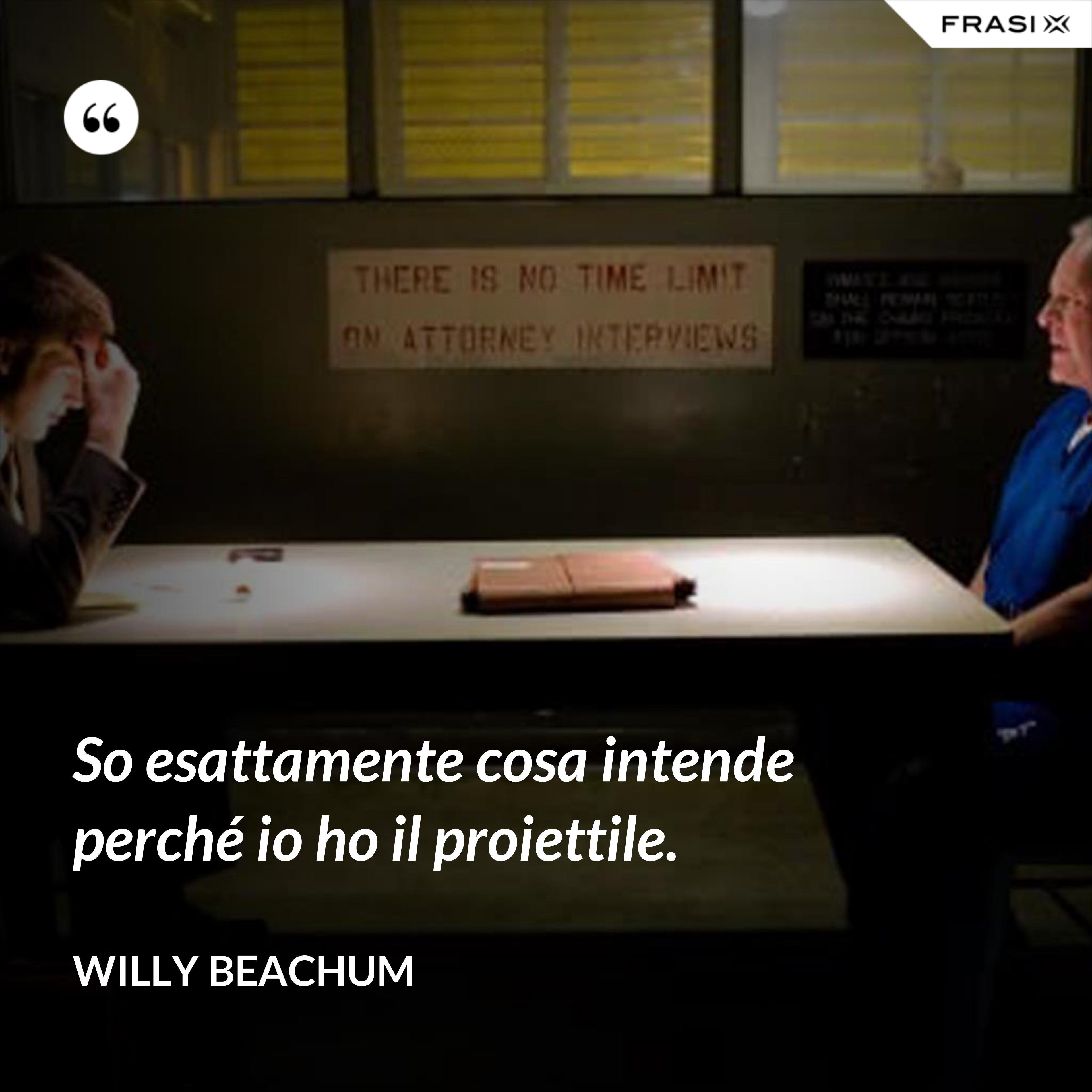 So esattamente cosa intende perché io ho il proiettile. - Willy Beachum