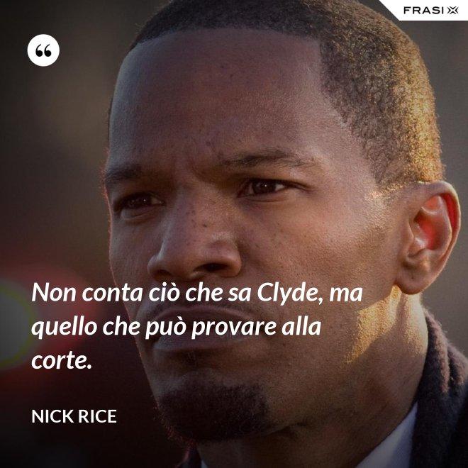Non conta ciò che sa Clyde, ma quello che può provare alla corte. - Nick Rice