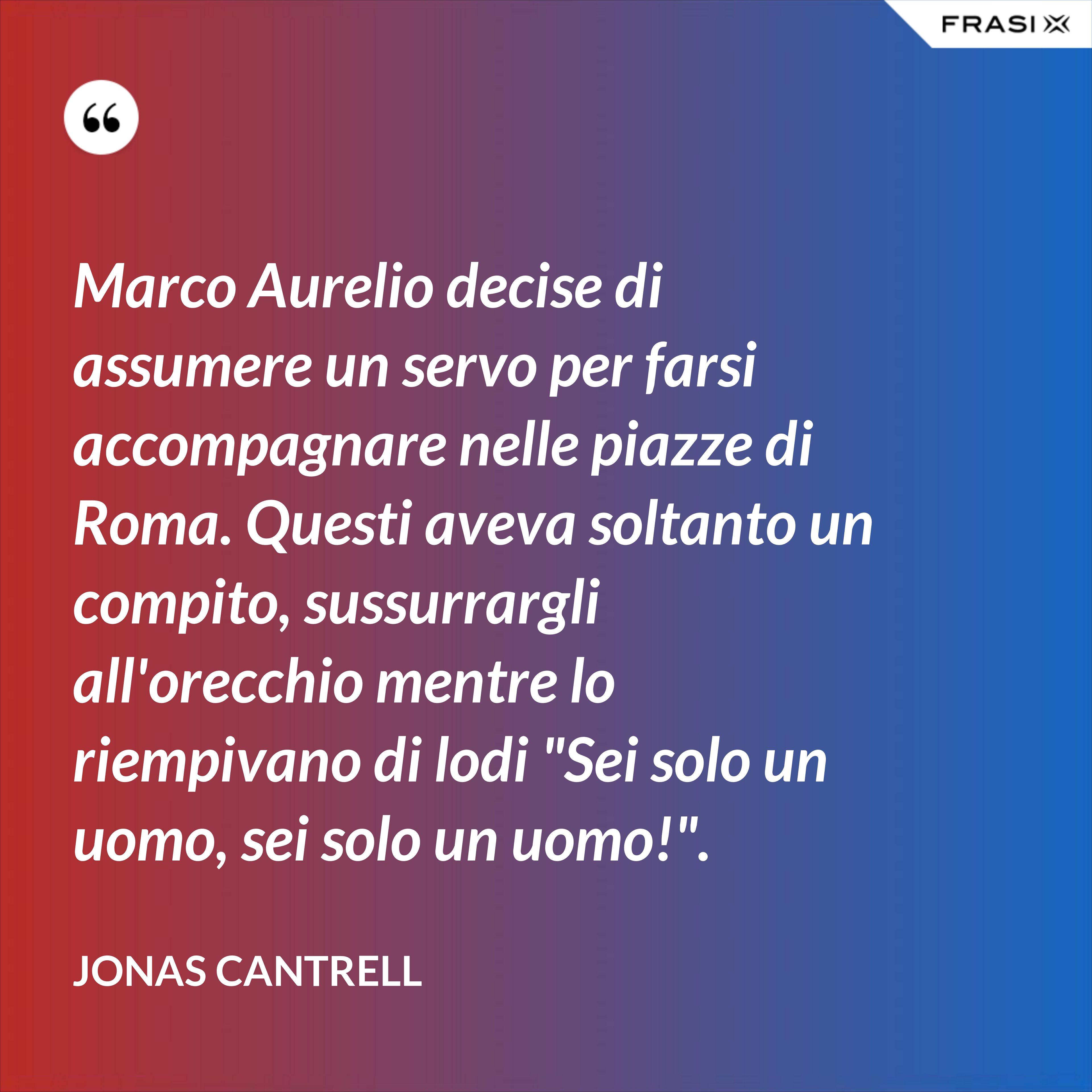 """Marco Aurelio decise di assumere un servo per farsi accompagnare nelle piazze di Roma. Questi aveva soltanto un compito, sussurrargli all'orecchio mentre lo riempivano di lodi """"Sei solo un uomo, sei solo un uomo!"""". - Jonas Cantrell"""