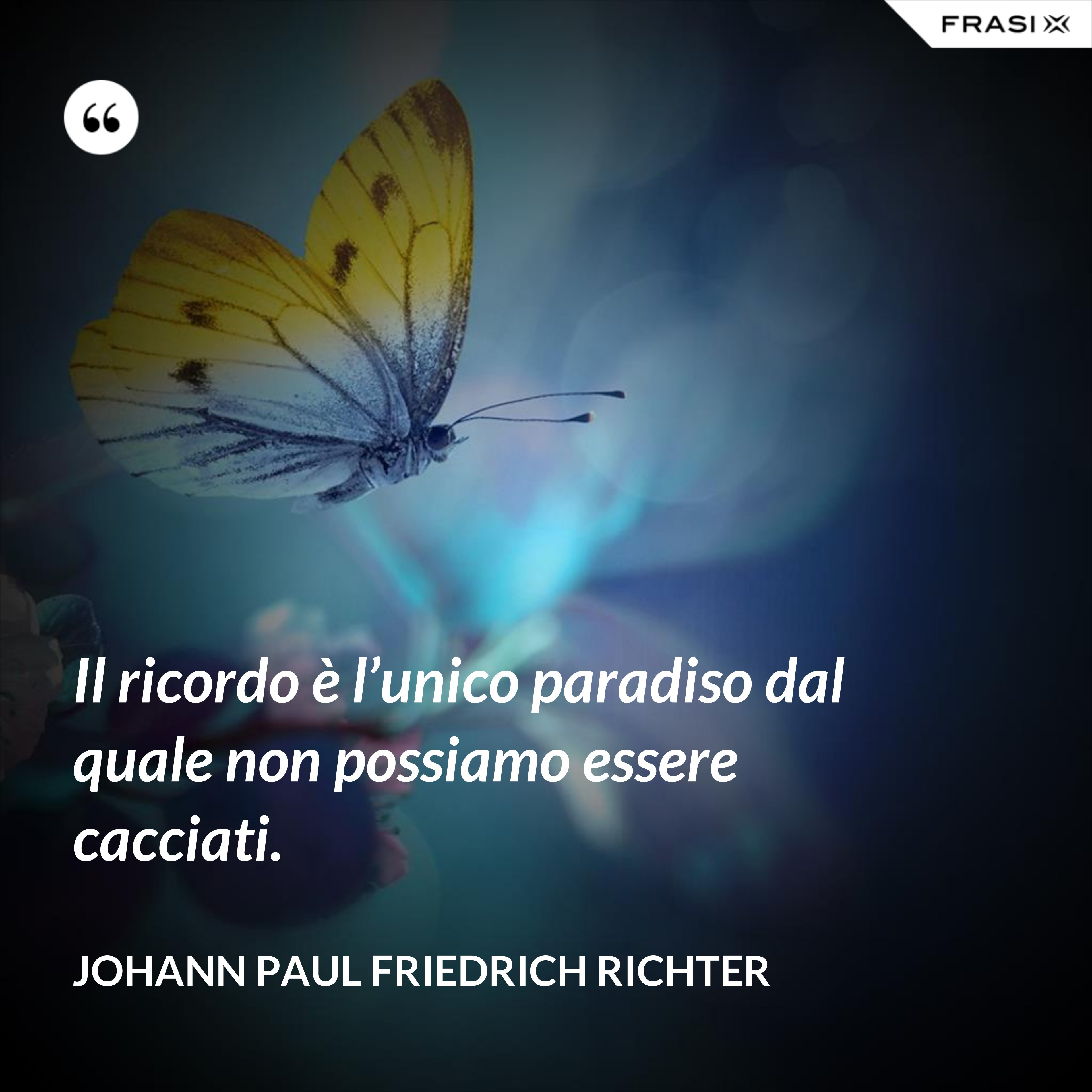 Il ricordo è l'unico paradiso dal quale non possiamo essere cacciati. - Johann Paul Friedrich Richter