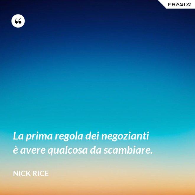 La prima regola dei negozianti è avere qualcosa da scambiare. - Nick Rice