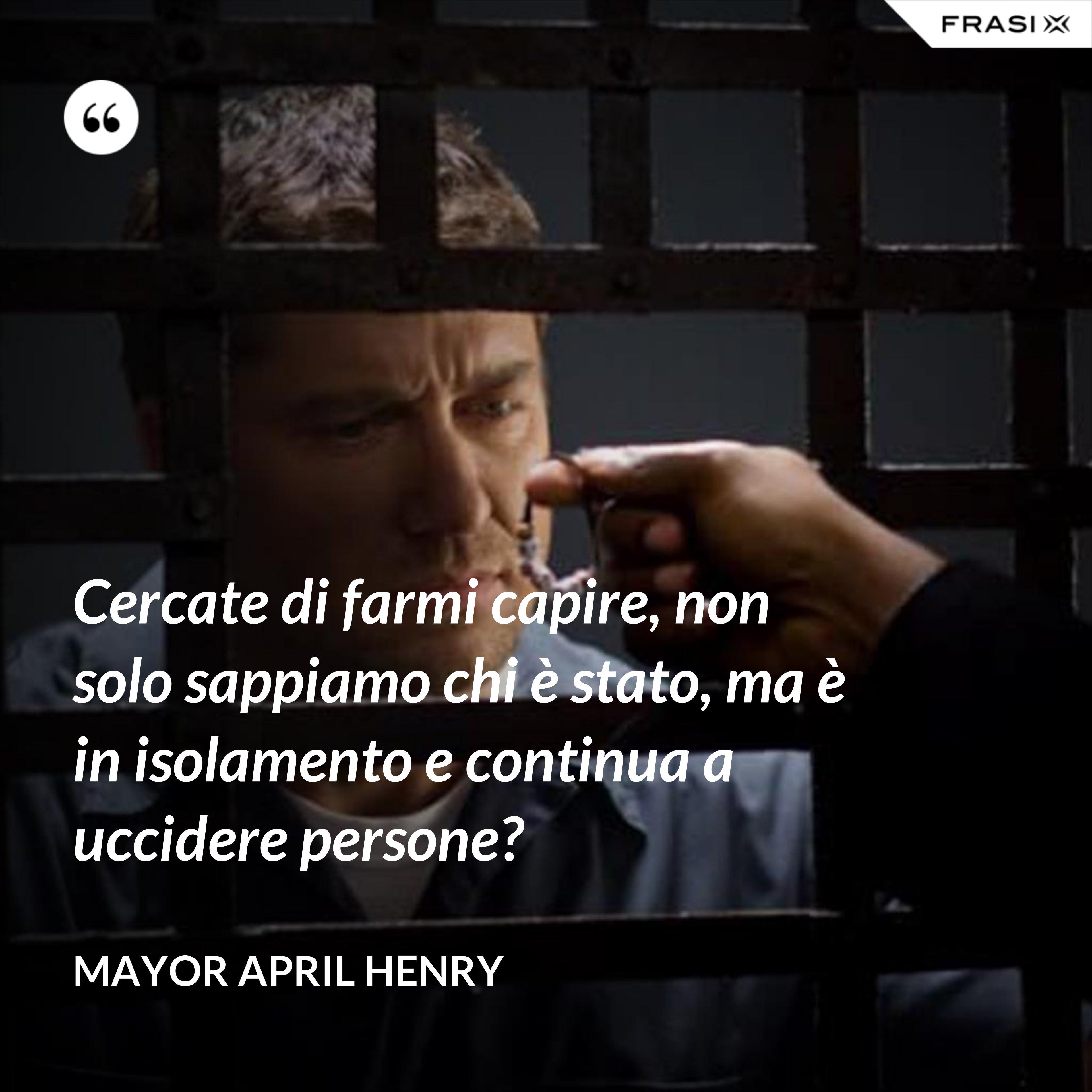 Cercate di farmi capire, non solo sappiamo chi è stato, ma è in isolamento e continua a uccidere persone? - Mayor April Henry