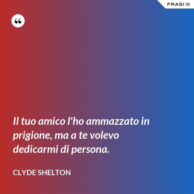 Il tuo amico l'ho ammazzato in prigione, ma a te volevo dedicarmi di persona. - Clyde Shelton