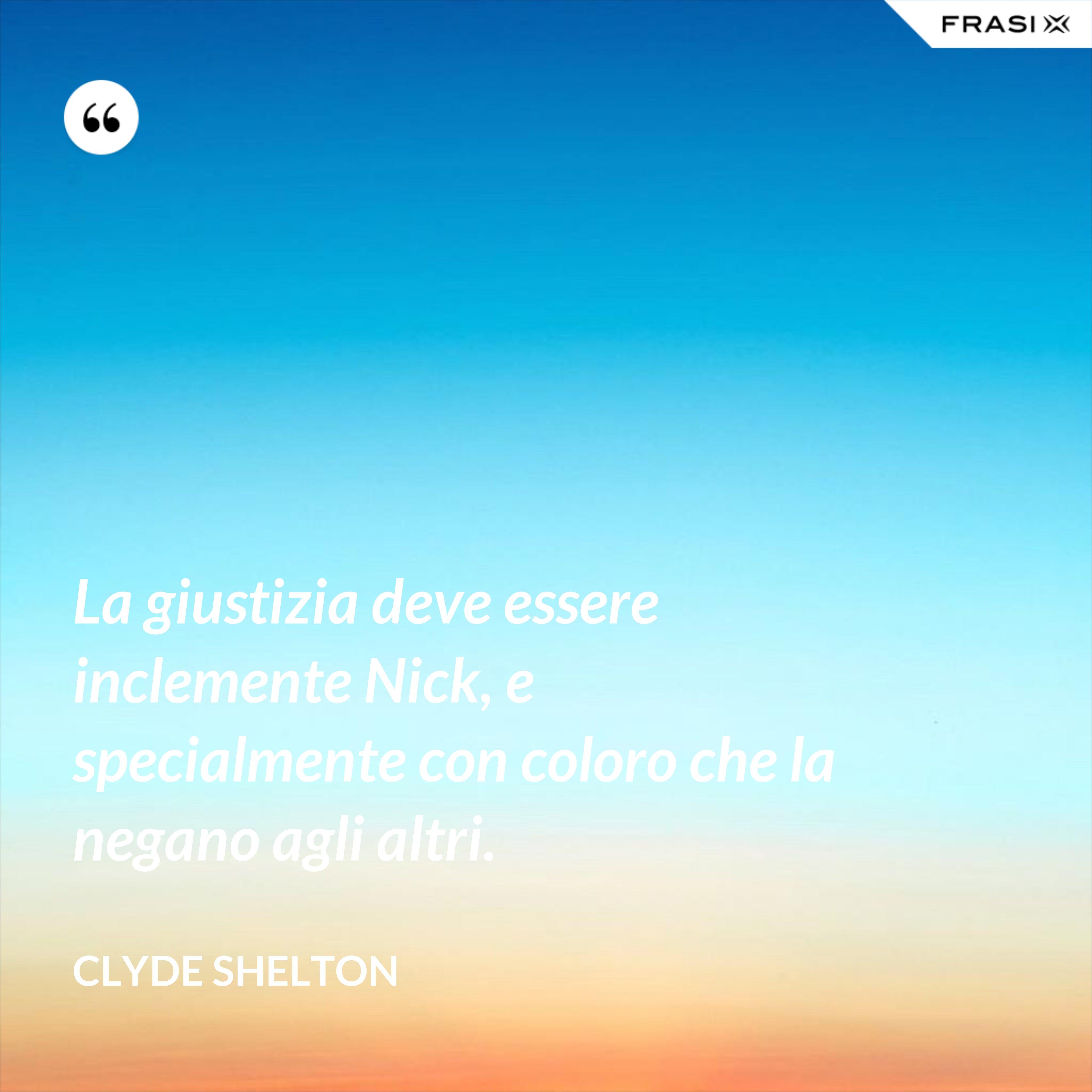 La giustizia deve essere inclemente Nick, e specialmente con coloro che la negano agli altri. - Clyde Shelton