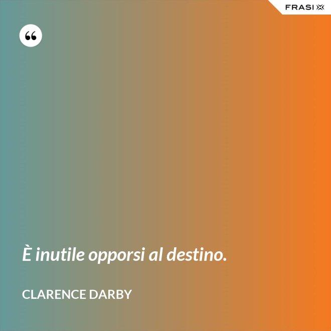 È inutile opporsi al destino. - Clarence Darby