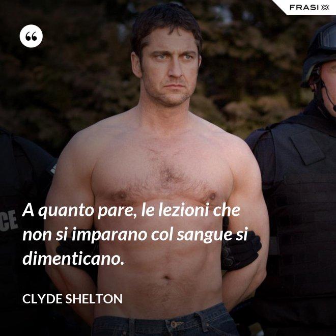 A quanto pare, le lezioni che non si imparano col sangue si dimenticano. - Clyde Shelton