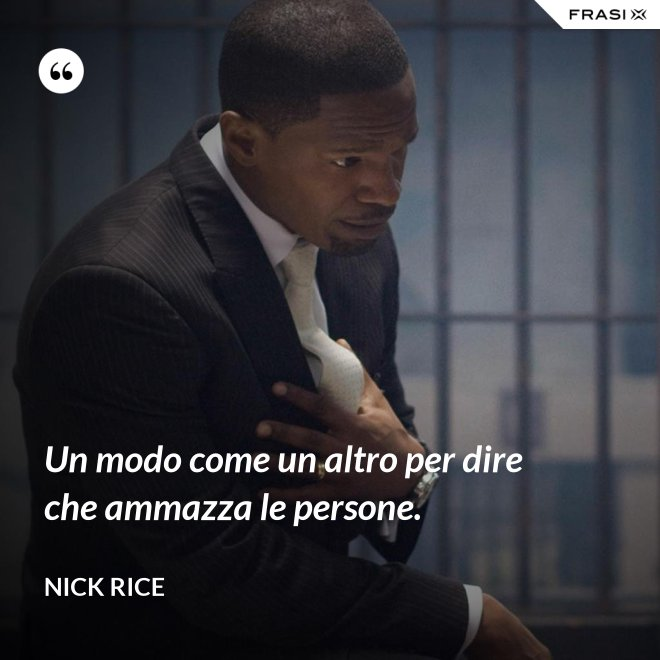 Un modo come un altro per dire che ammazza le persone. - Nick Rice