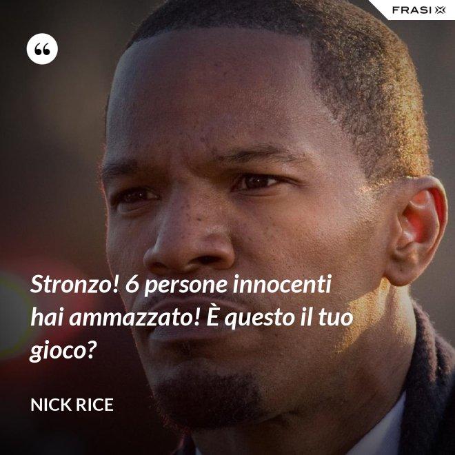 Stronzo! 6 persone innocenti hai ammazzato! È questo il tuo gioco? - Nick Rice