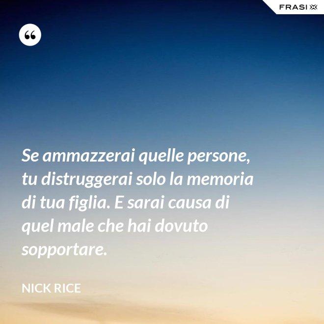 Se ammazzerai quelle persone, tu distruggerai solo la memoria di tua figlia. E sarai causa di quel male che hai dovuto sopportare. - Nick Rice