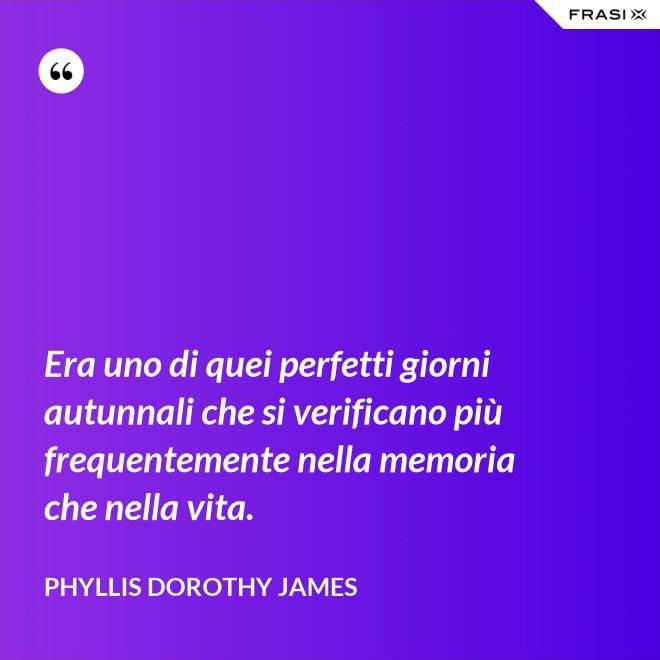 Era uno di quei perfetti giorni autunnali che si verificano più frequentemente nella memoria che nella vita. - Phyllis Dorothy James