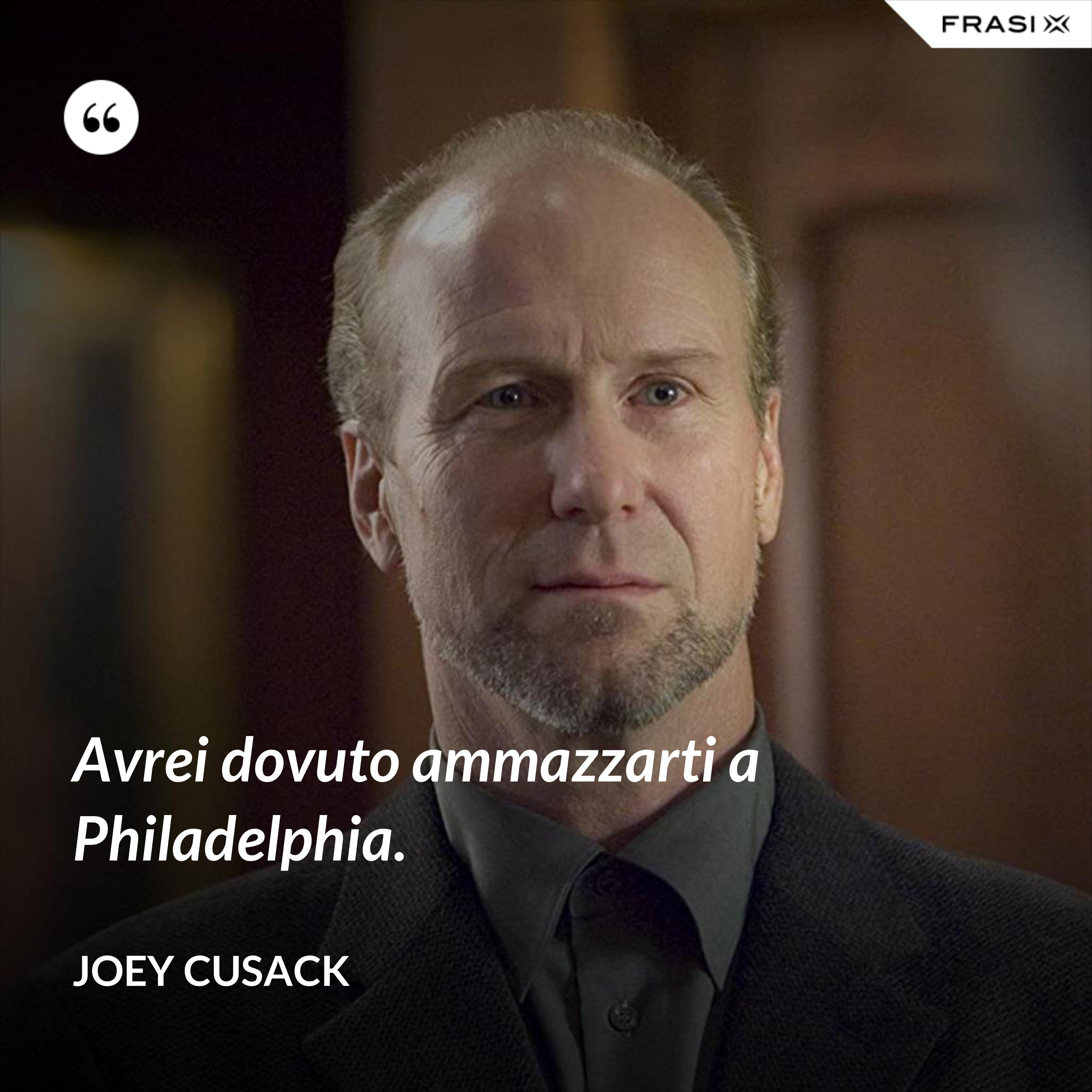 Avrei dovuto ammazzarti a Philadelphia. - Joey Cusack
