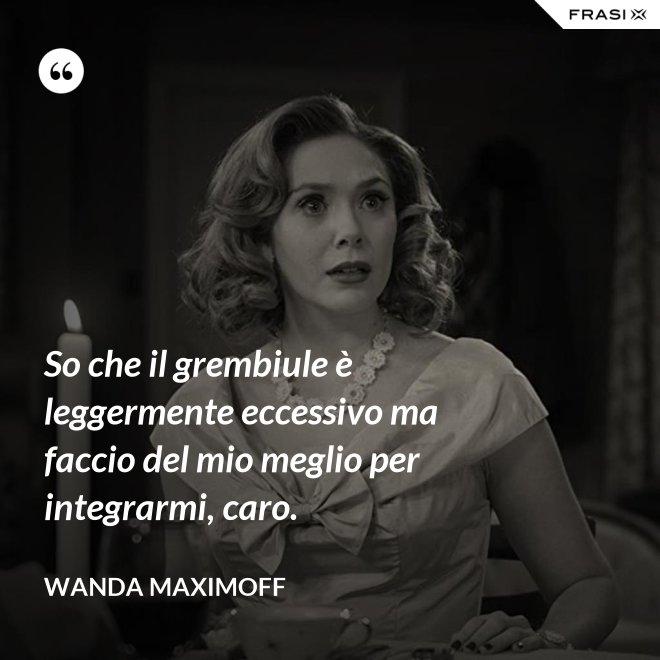 So che il grembiule è leggermente eccessivo ma faccio del mio meglio per integrarmi, caro. - Wanda Maximoff