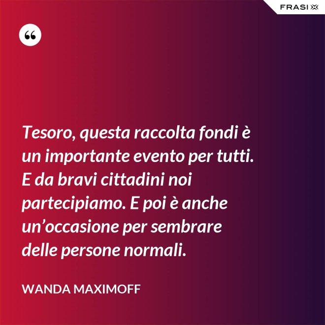 Tesoro, questa raccolta fondi è un importante evento per tutti. E da bravi cittadini noi partecipiamo. E poi è anche un'occasione per sembrare delle persone normali. - Wanda Maximoff