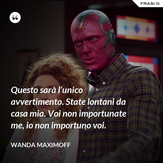 Questo sarà l'unico avvertimento. State lontani da casa mia. Voi non importunate me, io non importuno voi. - Wanda Maximoff