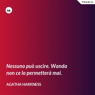 Nessuno può uscire. Wanda non ce lo permetterà mai. - Agatha Harkness