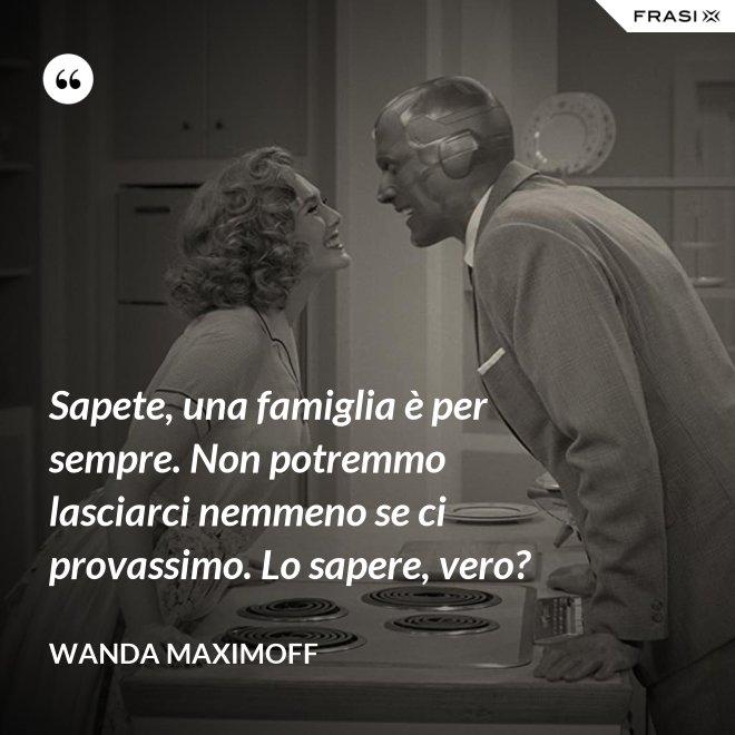 Sapete, una famiglia è per sempre. Non potremmo lasciarci nemmeno se ci provassimo. Lo sapere, vero? - Wanda Maximoff